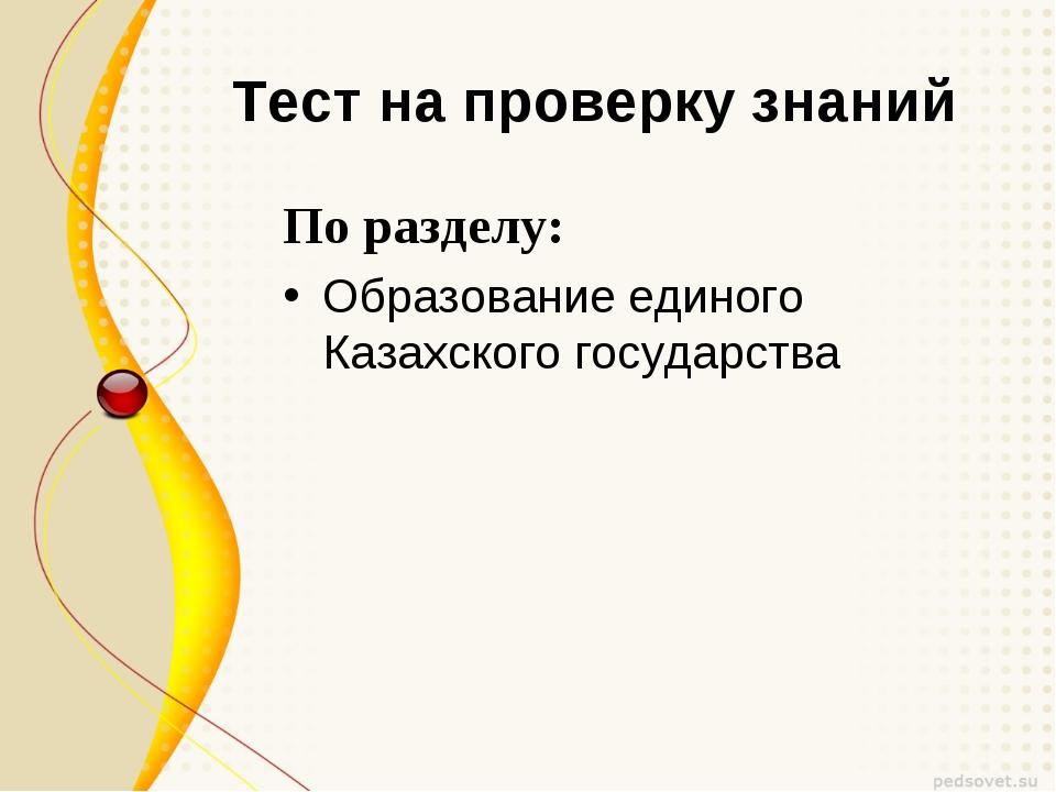 Тест на проверку знаний По разделу: Образование единого Казахского государства