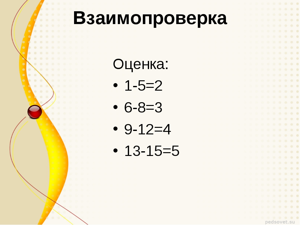 Взаимопроверка Оценка: 1-5=2 6-8=3 9-12=4 13-15=5