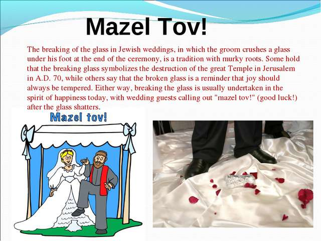 Mazel Tov! The breaking of the glass in Jewish weddings, in which the groom c...