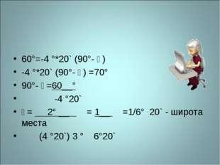 60°=-4 °*20` (90°- ϕ) -4 °*20` (90°- ϕ) =70° 90°- ϕ=60__° -4 °20` ϕ= 2° __ =