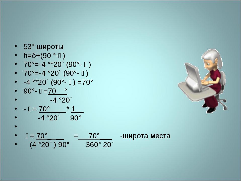 53° широты h=δ+(90 °-ϕ) 70°=-4 °*20` (90°- ϕ) 70°=-4 °20` (90°- ϕ) -4 °*20` (...
