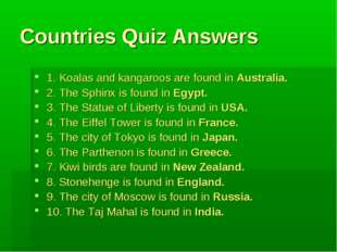 Countries Quiz Answers 1. Koalas and kangaroos are found in Australia. 2. The