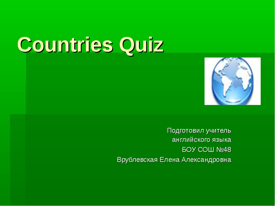 Countries Quiz Подготовил учитель английского языка БОУ СОШ №48 Врублевская Е...