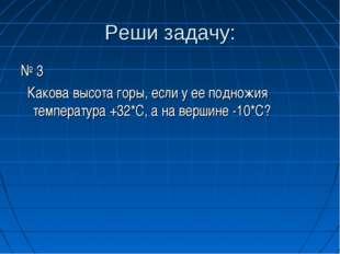 Реши задачу: № 3 Какова высота горы, если у ее подножия температура +32*С, а