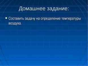 Домашнее задание: Составить задачу на определение температуры воздуха.
