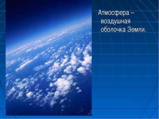 Атмосфера – воздушная оболочка Земли.
