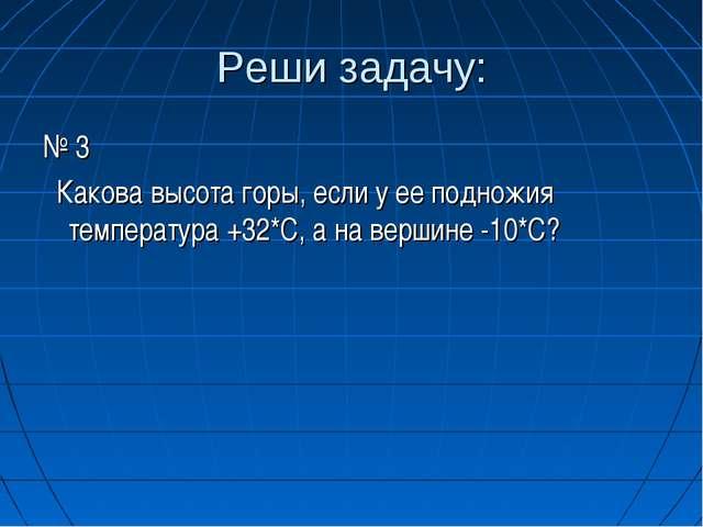 Реши задачу: № 3 Какова высота горы, если у ее подножия температура +32*С, а...