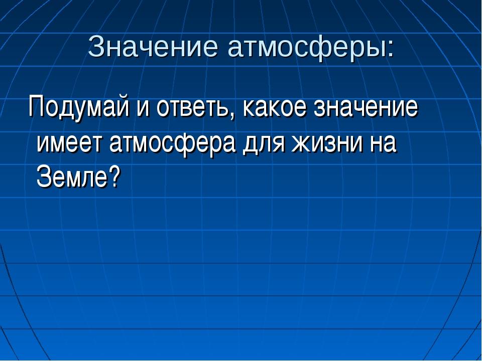 Значение атмосферы: Подумай и ответь, какое значение имеет атмосфера для жизн...