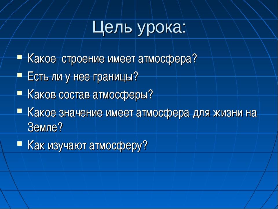Цель урока: Какое строение имеет атмосфера? Есть ли у нее границы? Каков сост...