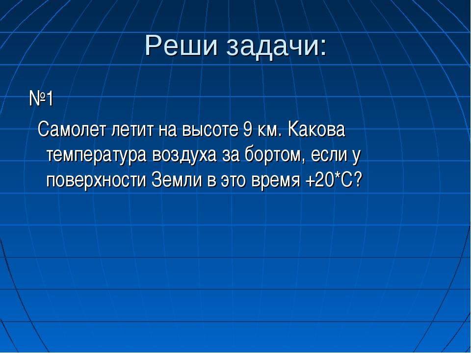 Реши задачи: №1 Самолет летит на высоте 9 км. Какова температура воздуха за б...