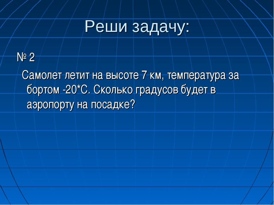 Реши задачу: № 2 Самолет летит на высоте 7 км, температура за бортом -20*С. С...