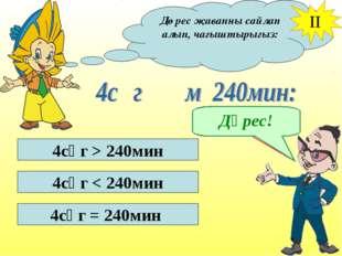 Дөрес җавапны сайлап алып, чагыштырыгыз: II 4сәг > 240мин 4сәг < 240мин 4сәг