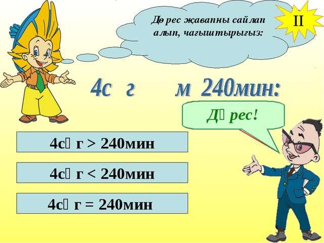 Дөрес җавапны сайлап алып, чагыштырыгыз: II 4сәг > 240мин 4сәг < 240мин 4сәг...