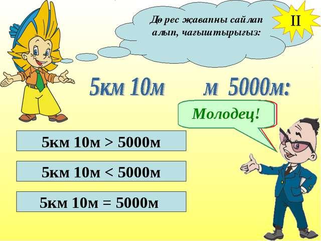 Дөрес җавапны сайлап алып, чагыштырыгыз: II 5км 10м > 5000м 5км 10м < 5000м 5...