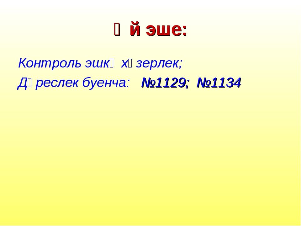 Өй эше: Контроль эшкә хәзерлек; Дәреслек буенча: №1129; №1134