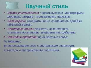 Научный стиль Сфера употребления : используется в  монографиях, докладах, ле