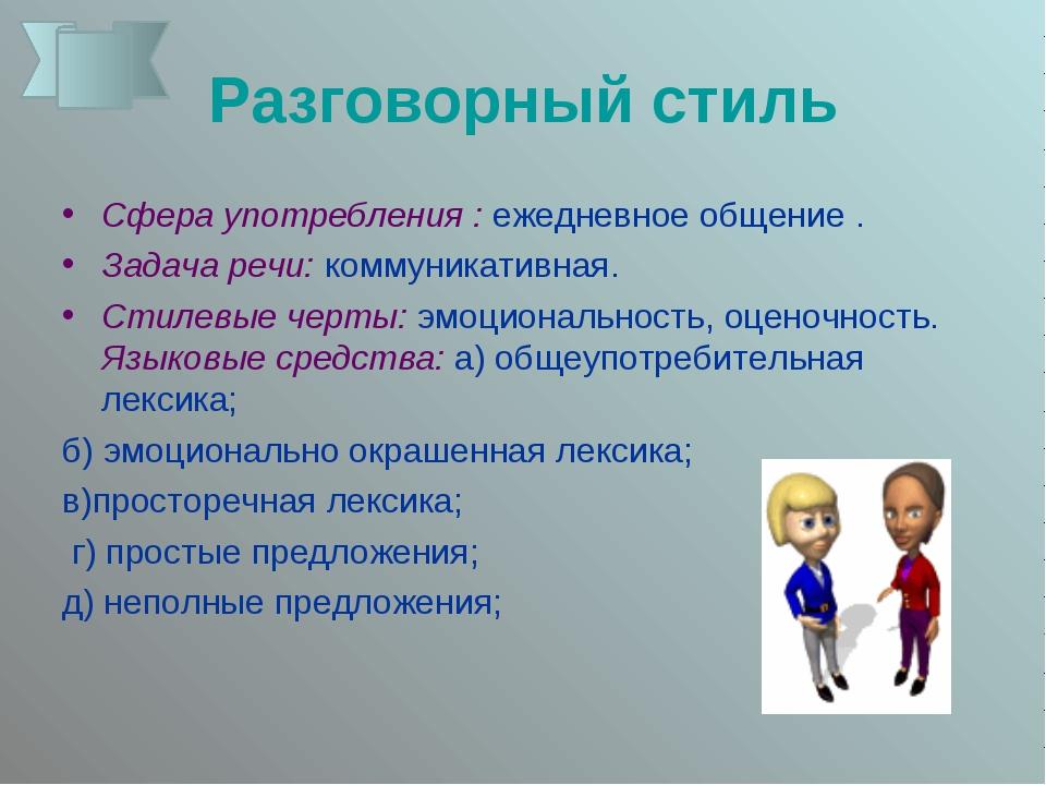 Разговорный стиль Сфера употребления : ежедневное общение .  Задача речи: к...