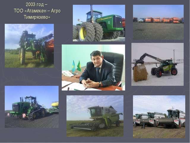 2003 год – ТОО «Атамекен – Агро Тимирязево»