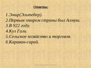 Ответы: 1.Эмир(Эльтебер). 2.Первым эмиром страны был Алмуш. 3.В 922 году. 4.К