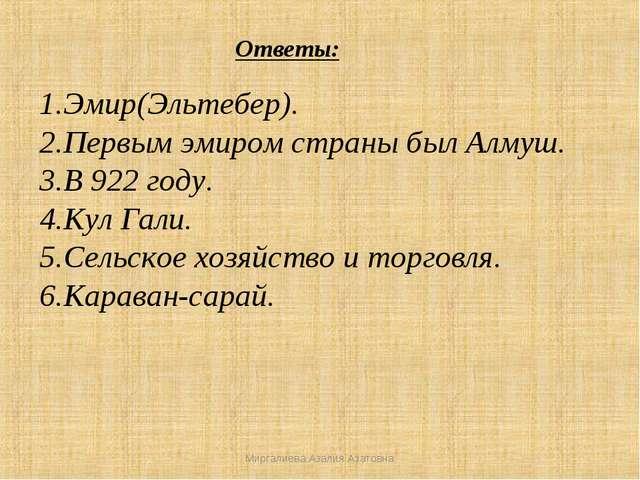 Ответы: 1.Эмир(Эльтебер). 2.Первым эмиром страны был Алмуш. 3.В 922 году. 4.К...