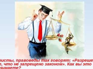 Юристы, правоведы так говорят: «Разрешено все, что не запрещено законом». Как