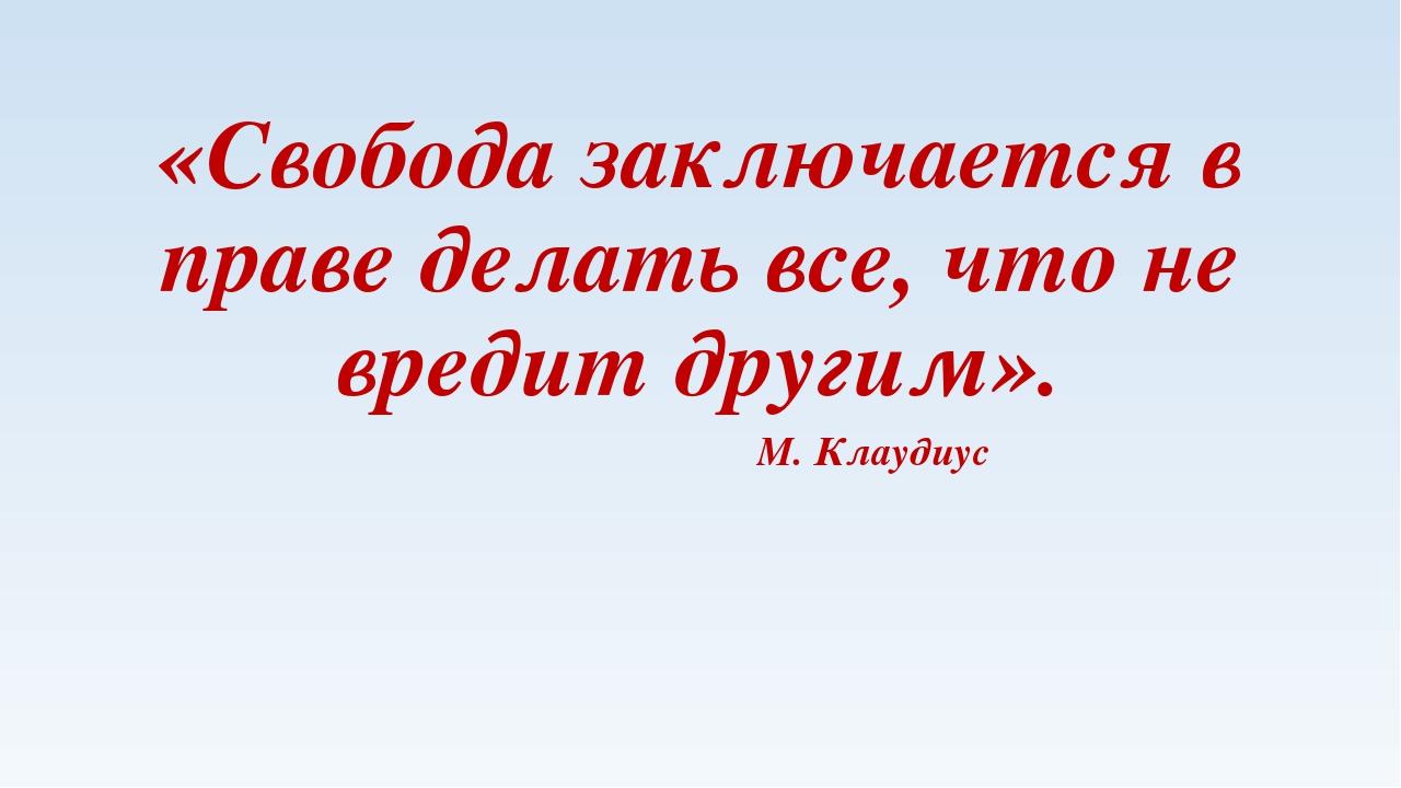 «Свобода заключается в праве делать все, что не вредит другим». М. Клаудиус