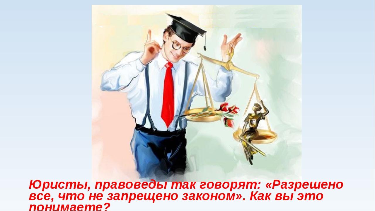 Юристы, правоведы так говорят: «Разрешено все, что не запрещено законом». Как...