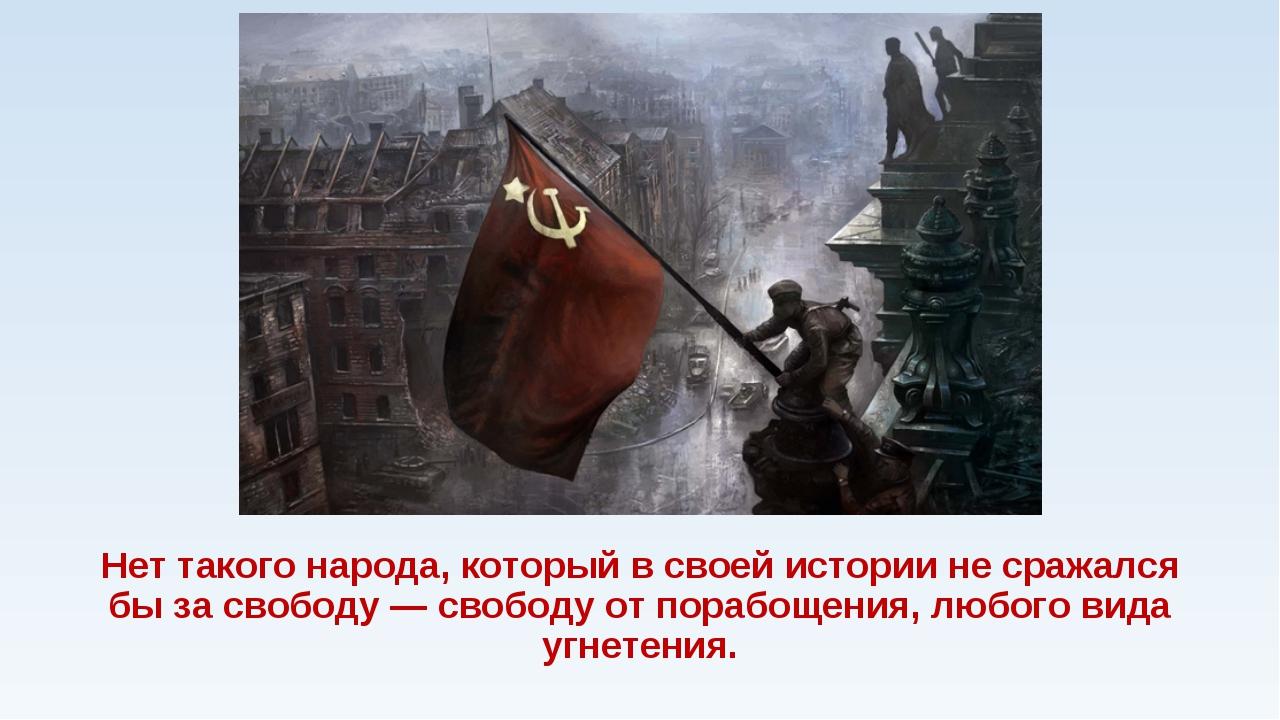 Нет такого народа, который в своей истории не сражался бы за свободу — свобод...