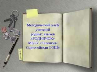 Методический клуб учителей родных языков «РОДНИЧОК» МБОУ «Теленгит-Сортогойск