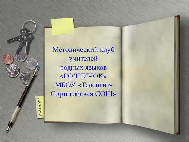 Методический клуб учителей родных языков «РОДНИЧОК» МБОУ «Теленгит-Сортогойск...