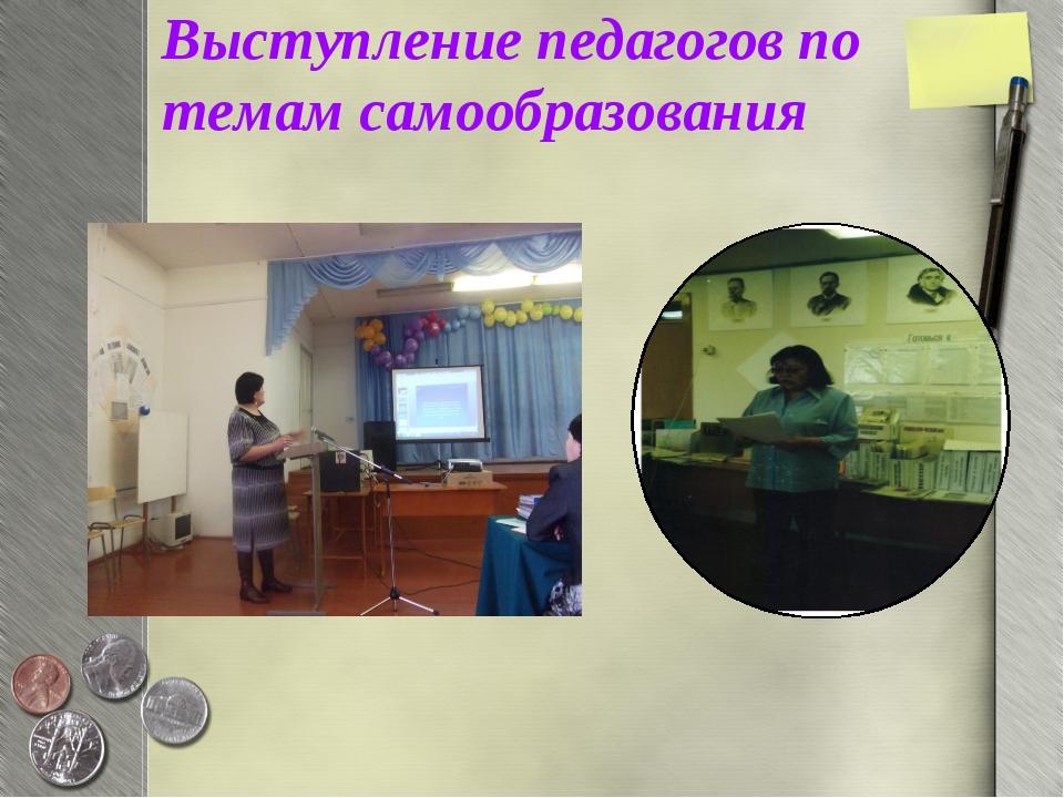 Выступление педагогов по темам самообразования