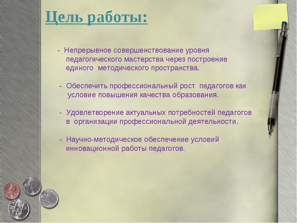 Цель работы: - Непрерывное совершенствование уровня педагогического мастерств...