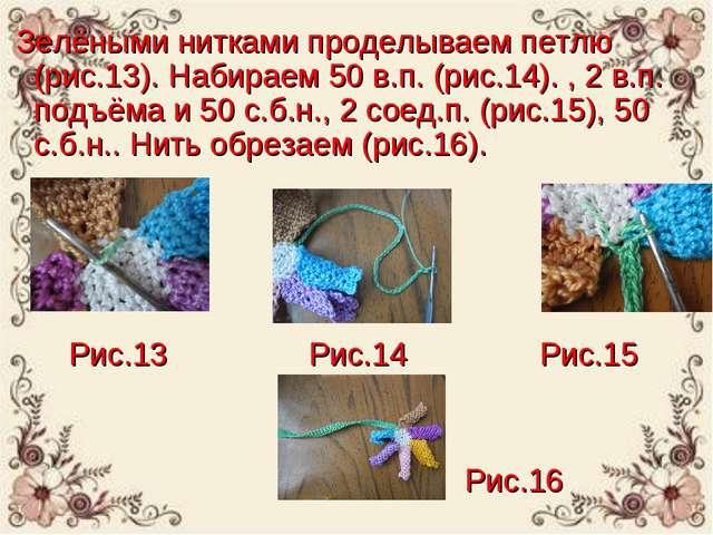 Зелёными нитками проделываем петлю (рис.13). Набираем 50 в.п. (рис.14). , 2...
