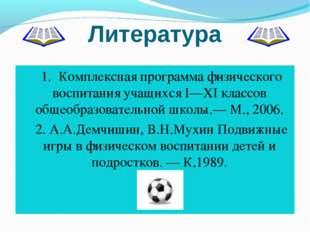 Литература 1.Комплексная программа физического воспитания учащихся I—XI клас