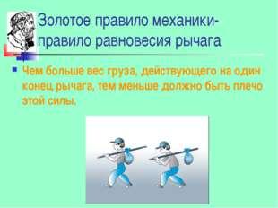 Золотое правило механики- правило равновесия рычага Чем больше вес груза, дей