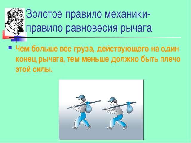 Золотое правило механики- правило равновесия рычага Чем больше вес груза, дей...