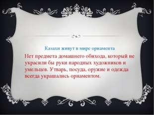 Казахи живут в мире орнамента Нет предмета домашнего обихода, который не укра