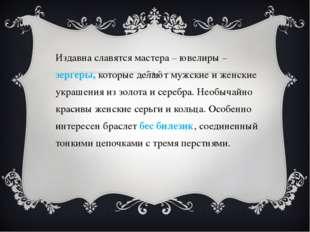 Издавна славятся мастера – ювелиры –зергеры, которые делают мужские и женские