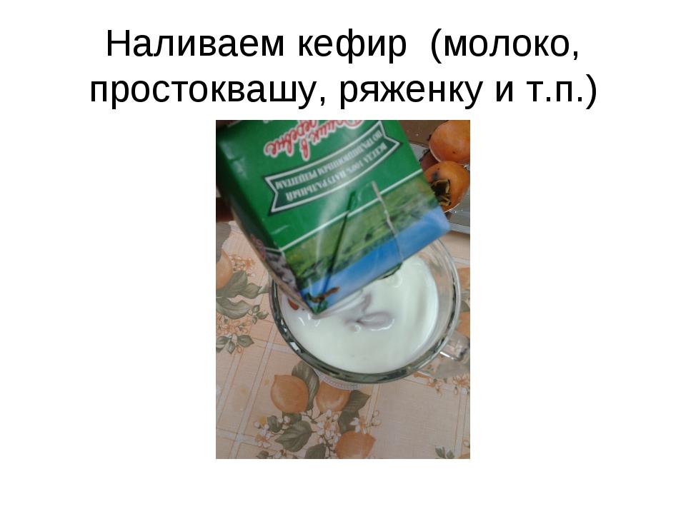 Наливаем кефир (молоко, простоквашу, ряженку и т.п.)