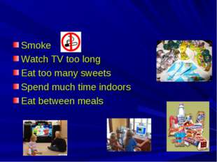 Smoke Watch TV too long Eat too many sweets Spend much time indoors Eat betwe