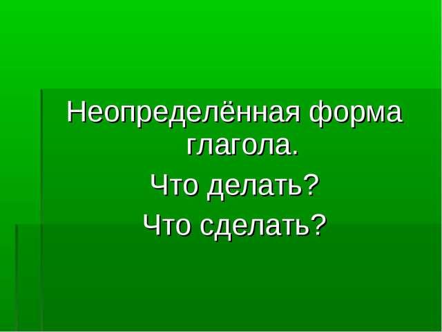 Неопределённая форма глагола. Что делать? Что сделать?