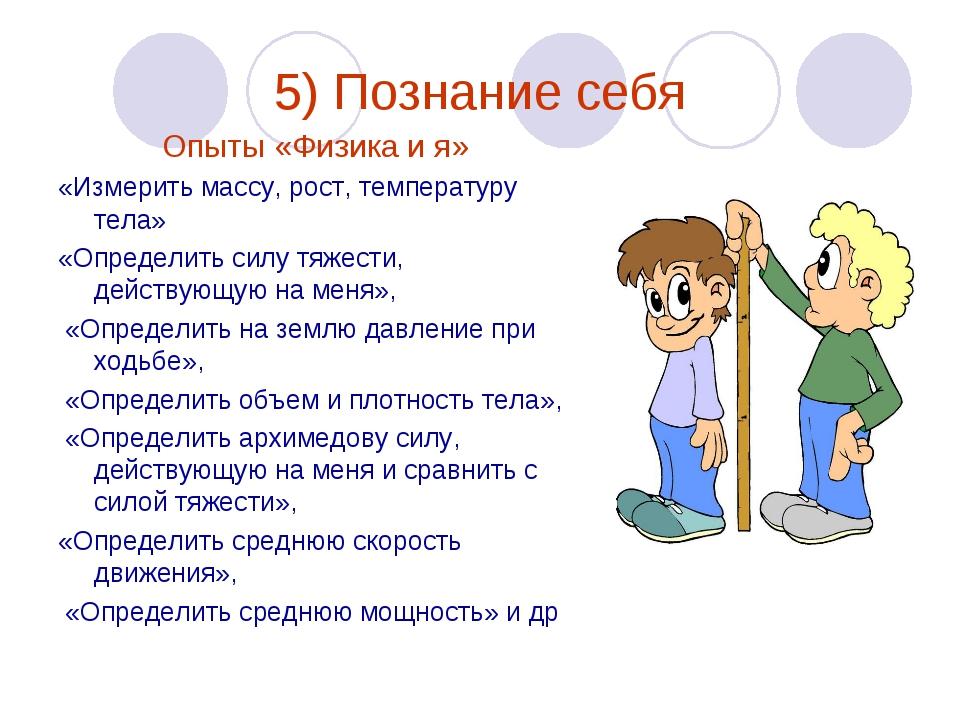 5) Познание себя Опыты «Физика и я» «Измерить массу, рост, температуру тела»...