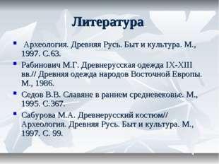 Литература Археология. Древняя Русь. Быт и культура. М., 1997. С.63. Рабинови