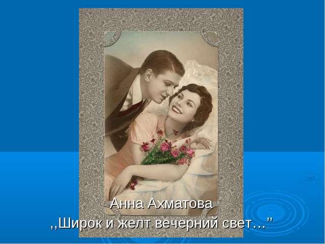 Анна Ахматова ,,Широк и желт вечерний свет…''