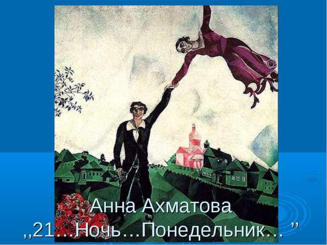 Анна Ахматова ,,21…Ночь…Понедельник… ''