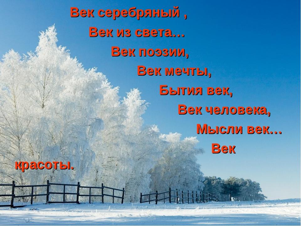 Век серебряный , Век из света… Век поэзии, Век мечты, Бытия век, Век человек...