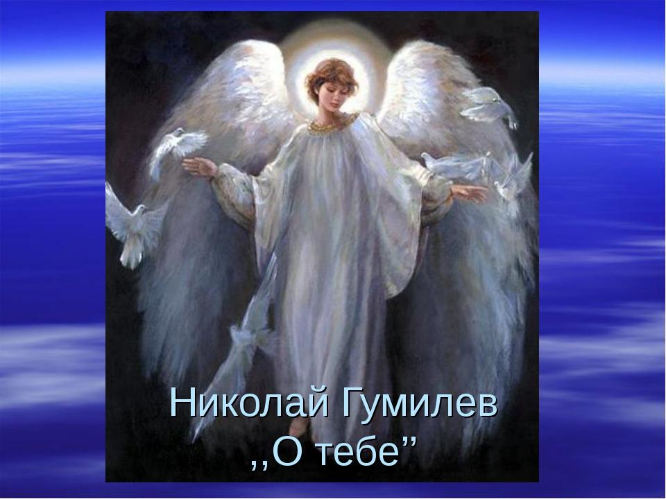 Николай Гумилев ,,О тебе''