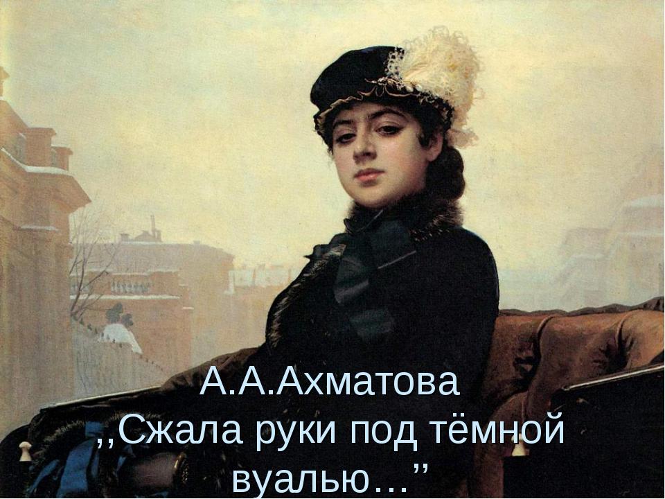 А.А.Ахматова ,,Сжала руки под тёмной вуалью…''