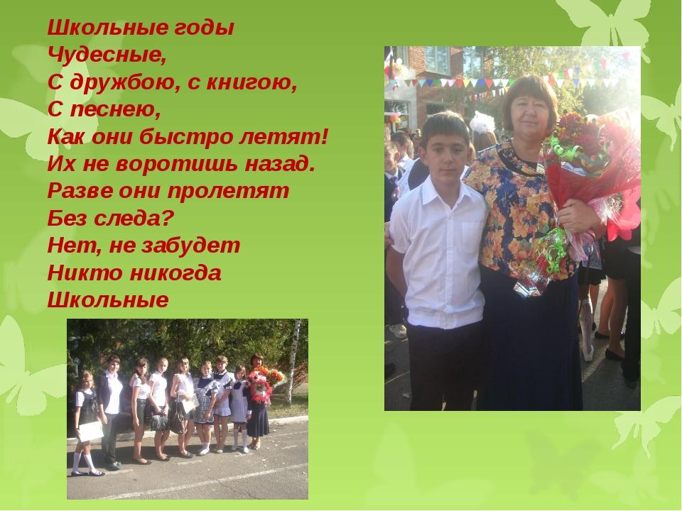 Школьные годы Чудесные, С дружбою, с книгою, С песнею, Как они быстро летят!...