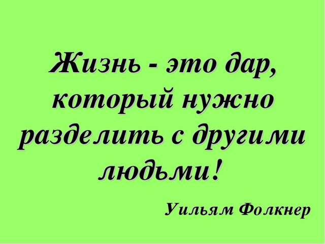 Жизнь - это дар, который нужно разделить с другими людьми! Уильям Фолкнер
